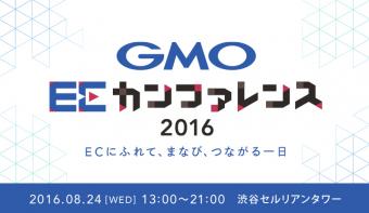 EC業界の最新トレンドがつかめる注目イベント開催!「GMO ECカンファレンス2016」8/24(水)in渋谷