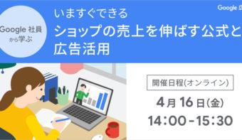 《4月16日(金)開催》「いますぐできる ショップの売上を伸ばす公式と広告活用」Google 合同Webセミナー