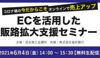《6/4(金)14:00~無料生配信》武生商工会議所 主催、福井銀行共催「ECを活用した販路拡大支援セミナー」開催決定!